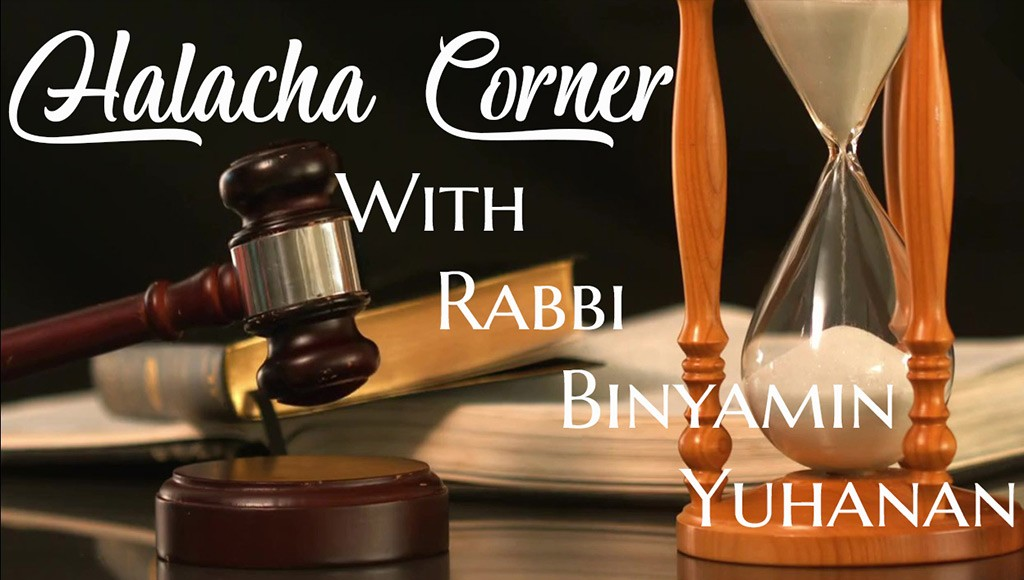Halacha Corner with Rabbi Binyamin Yuhanan
